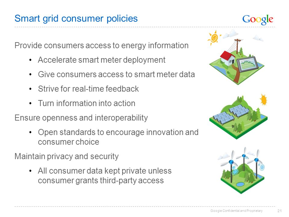 Google Confidential and Proprietary 21 Smart grid consumer policies Provide consumers access to energy information Accelerate smart meter deployment Give consumers access to smart meter data Strive for real-time feedback Turn information into action Ensure openness and interoperability Open standards to encourage innovation and consumer choice Maintain privacy and security All consumer data kept private unless consumer grants third-party access