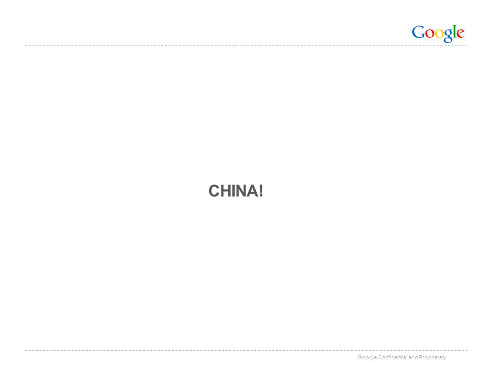 Google Confidential and Proprietary CHINA!