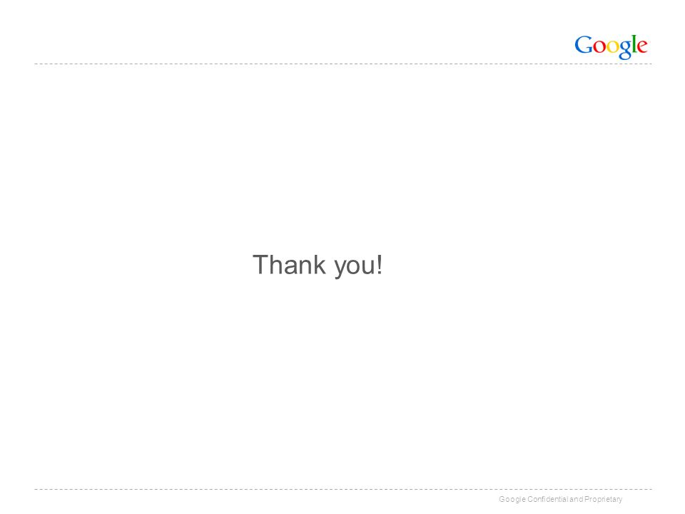 Google Confidential and Proprietary Thank you!