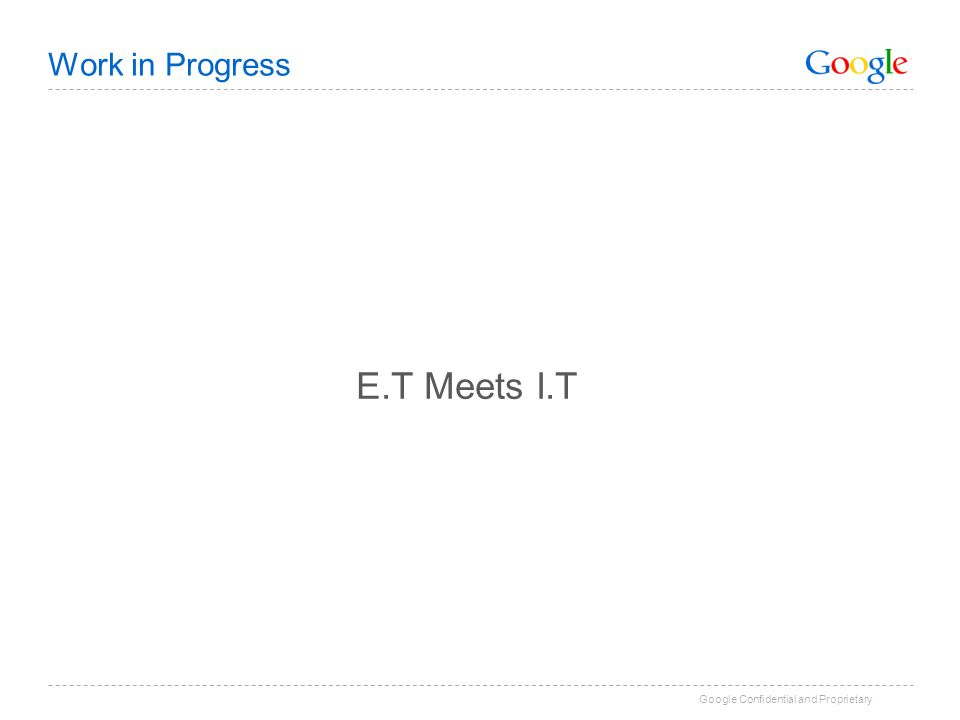 Google Confidential and Proprietary Work in Progress E.T Meets I.T