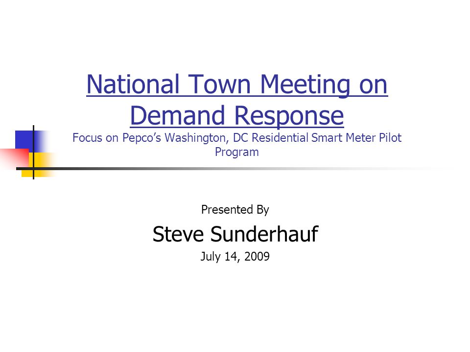 National Town Meeting on Demand Response Focus on Pepcos Washington, DC Residential Smart Meter Pilot Program Presented By Steve Sunderhauf July 14, 2