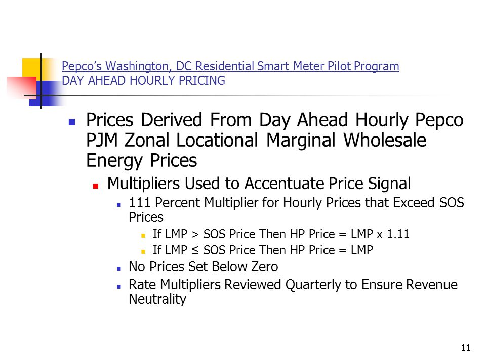 11 Pepcos Washington, DC Residential Smart Meter Pilot Program DAY AHEAD HOURLY PRICING Prices Derived From Day Ahead Hourly Pepco PJM Zonal Locational Marginal Wholesale Energy Prices Multipliers Used to Accentuate Price Signal 111 Percent Multiplier for Hourly Prices that Exceed SOS Prices If LMP > SOS Price Then HP Price = LMP x 1.11 If LMP SOS Price Then HP Price = LMP No Prices Set Below Zero Rate Multipliers Reviewed Quarterly to Ensure Revenue Neutrality