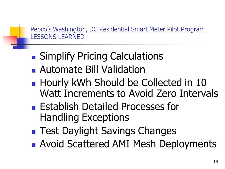 14 Pepcos Washington, DC Residential Smart Meter Pilot Program LESSONS LEARNED Simplify Pricing Calculations Automate Bill Validation Hourly kWh Should be Collected in 10 Watt Increments to Avoid Zero Intervals Establish Detailed Processes for Handling Exceptions Test Daylight Savings Changes Avoid Scattered AMI Mesh Deployments