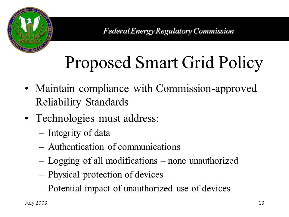 Federal Energy Regulatory Commission July 200913 Proposed Smart Grid Policy Maintain compliance with Commission-approved Reliability Standards Technol