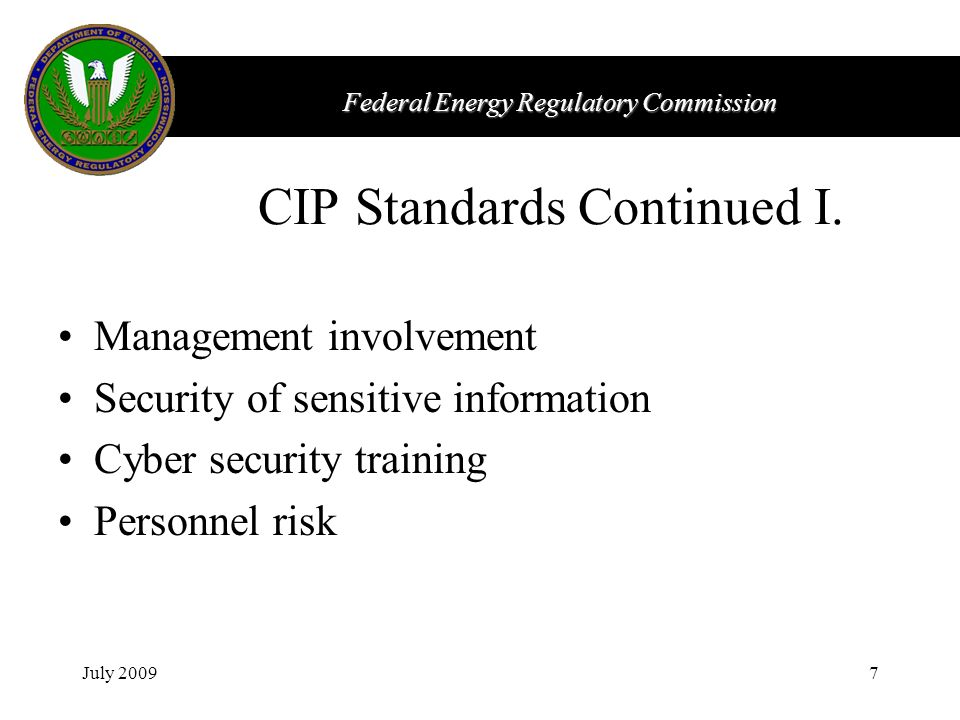 Federal Energy Regulatory Commission July 20097 CIP Standards Continued I. Management involvement Security of sensitive information Cyber security tra