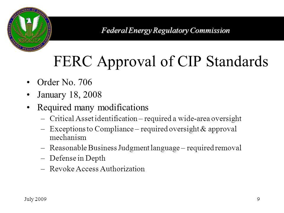 Federal Energy Regulatory Commission July 20099 FERC Approval of CIP Standards Order No. 706 January 18, 2008 Required many modifications –Critical As
