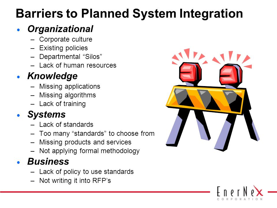 Barriers to Planned System Integration Organizational –Corporate culture –Existing policies –Departmental Silos –Lack of human resources Knowledge –Missing applications –Missing algorithms –Lack of training Systems –Lack of standards –Too many standards to choose from –Missing products and services –Not applying formal methodology Business –Lack of policy to use standards –Not writing it into RFPs