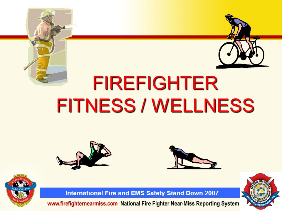 International Fire and EMS Safety Stand Down 2007 FIREFIGHTER FITNESS / WELLNESS
