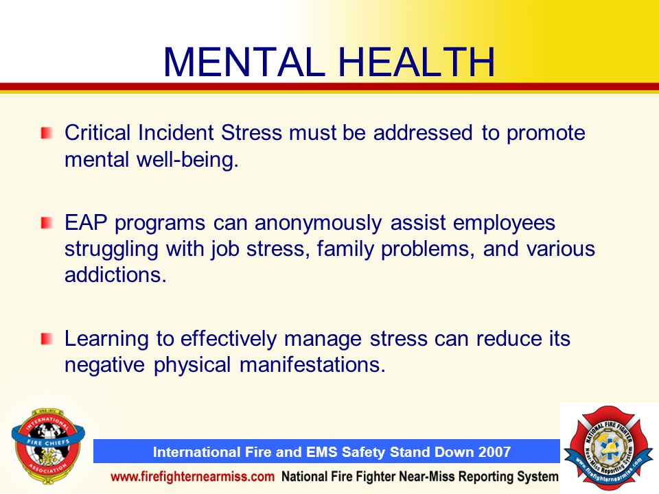 International Fire and EMS Safety Stand Down 2007 MENTAL HEALTH Critical Incident Stress must be addressed to promote mental well-being. EAP programs