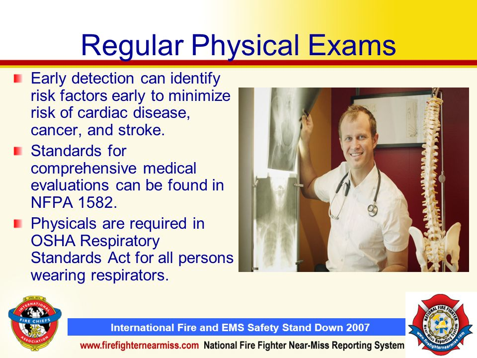 International Fire and EMS Safety Stand Down 2007 Regular Physical Exams Early detection can identify risk factors early to minimize risk of cardiac d