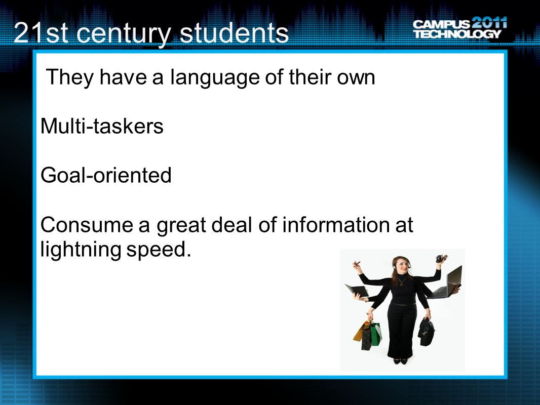 21st century students They have a language of their own Multi-taskers Goal-oriented Consume a great deal of information at lightning speed.