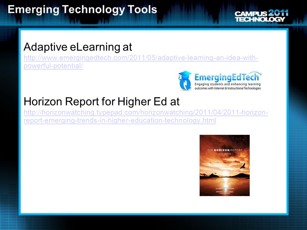 Emerging Technology Tools Adaptive eLearning at   powerful-potential/ Horizon Report for Higher Ed at   report-emerging-trends-in-higher-education-technology.html