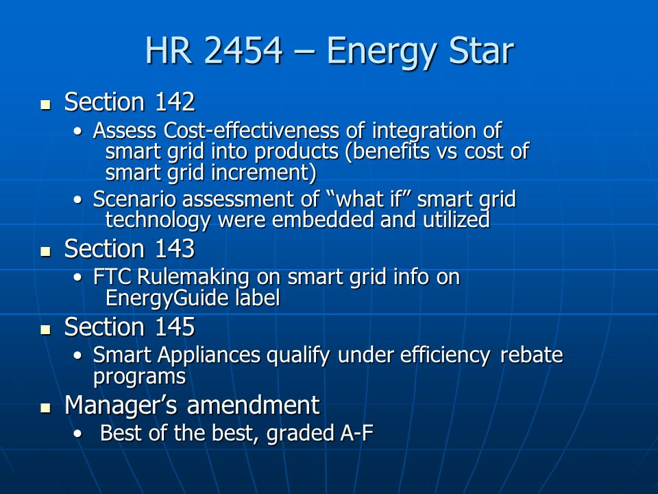 HR 2454 – Energy Star Section 142 Section 142 Assess Cost-effectiveness of integration of smart grid into products (benefits vs cost of smart grid increment)Assess Cost-effectiveness of integration of smart grid into products (benefits vs cost of smart grid increment) Scenario assessment of what if smart grid technology were embedded and utilizedScenario assessment of what if smart grid technology were embedded and utilized Section 143 Section 143 FTC Rulemaking on smart grid info on EnergyGuide labelFTC Rulemaking on smart grid info on EnergyGuide label Section 145 Section 145 Smart Appliances qualify under efficiency rebate programsSmart Appliances qualify under efficiency rebate programs Managers amendment Managers amendment Best of the best, graded A-F Best of the best, graded A-F