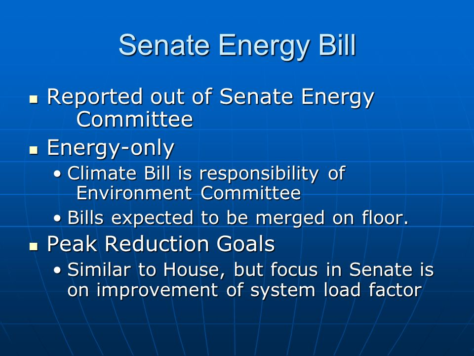 Senate Energy Bill Reported out of Senate Energy Committee Reported out of Senate Energy Committee Energy-only Energy-only Climate Bill is responsibility of Environment CommitteeClimate Bill is responsibility of Environment Committee Bills expected to be merged on floor.Bills expected to be merged on floor.