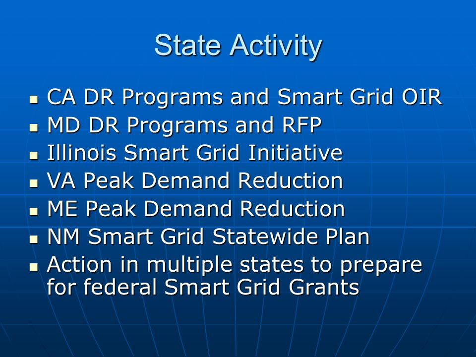 State Activity CA DR Programs and Smart Grid OIR CA DR Programs and Smart Grid OIR MD DR Programs and RFP MD DR Programs and RFP Illinois Smart Grid Initiative Illinois Smart Grid Initiative VA Peak Demand Reduction VA Peak Demand Reduction ME Peak Demand Reduction ME Peak Demand Reduction NM Smart Grid Statewide Plan NM Smart Grid Statewide Plan Action in multiple states to prepare for federal Smart Grid Grants Action in multiple states to prepare for federal Smart Grid Grants