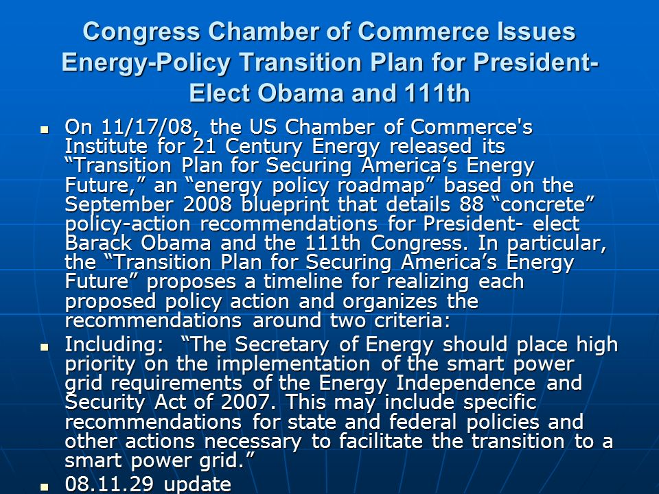 Congress Chamber of Commerce Issues Energy-Policy Transition Plan for President- Elect Obama and 111th On 11/17/08, the US Chamber of Commerce s Institute for 21 Century Energy released its Transition Plan for Securing Americas Energy Future, an energy policy roadmap based on the September 2008 blueprint that details 88 concrete policy-action recommendations for President- elect Barack Obama and the 111th Congress.