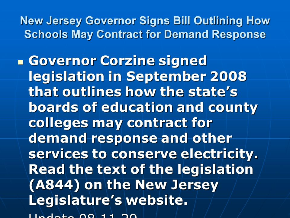 New Jersey Governor Signs Bill Outlining How Schools May Contract for Demand Response Governor Corzine signed legislation in September 2008 that outlines how the states boards of education and county colleges may contract for demand response and other services to conserve electricity.