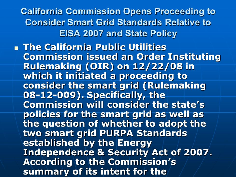 California Commission Opens Proceeding to Consider Smart Grid Standards Relative to EISA 2007 and State Policy The California Public Utilities Commission issued an Order Instituting Rulemaking (OIR) on 12/22/08 in which it initiated a proceeding to consider the smart grid (Rulemaking 08-12-009).