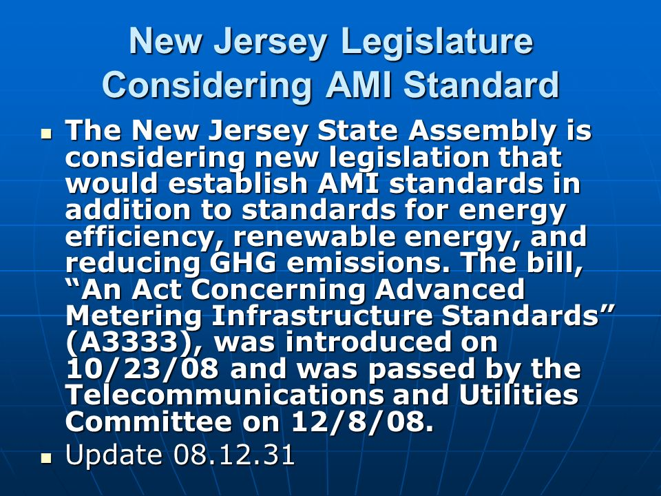 New Jersey Legislature Considering AMI Standard The New Jersey State Assembly is considering new legislation that would establish AMI standards in addition to standards for energy efficiency, renewable energy, and reducing GHG emissions.
