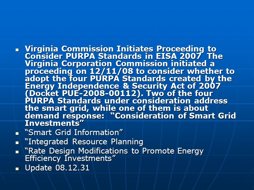 Virginia Commission Initiates Proceeding to Consider PURPA Standards in EISA 2007 The Virginia Corporation Commission initiated a proceeding on 12/11/08 to consider whether to adopt the four PURPA Standards created by the Energy Independence & Security Act of 2007 (Docket PUE-2008-00112).