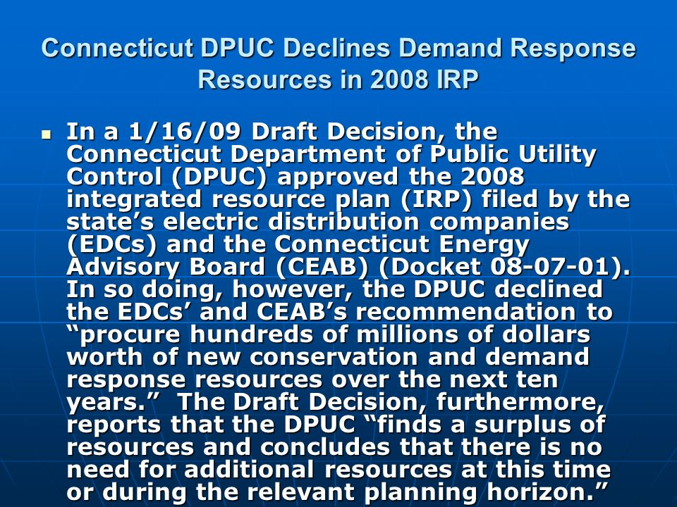 Connecticut DPUC Declines Demand Response Resources in 2008 IRP In a 1/16/09 Draft Decision, the Connecticut Department of Public Utility Control (DPUC) approved the 2008 integrated resource plan (IRP) filed by the states electric distribution companies (EDCs) and the Connecticut Energy Advisory Board (CEAB) (Docket 08-07-01).