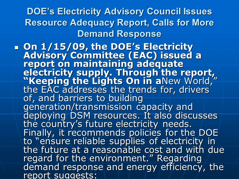DOEs Electricity Advisory Council Issues Resource Adequacy Report, Calls for More Demand Response On 1/15/09, the DOEs Electricity Advisory Committee (EAC) issued a report on maintaining adequate electricity supply.