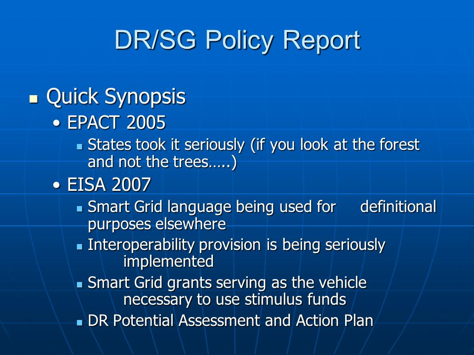 DR/SG Policy Report Quick Synopsis Quick Synopsis EPACT 2005EPACT 2005 States took it seriously (if you look at the forest and not the trees…..) States took it seriously (if you look at the forest and not the trees…..) EISA 2007EISA 2007 Smart Grid language being used for definitional purposes elsewhere Smart Grid language being used for definitional purposes elsewhere Interoperability provision is being seriously implemented Interoperability provision is being seriously implemented Smart Grid grants serving as the vehicle necessary to use stimulus funds Smart Grid grants serving as the vehicle necessary to use stimulus funds DR Potential Assessment and Action Plan DR Potential Assessment and Action Plan