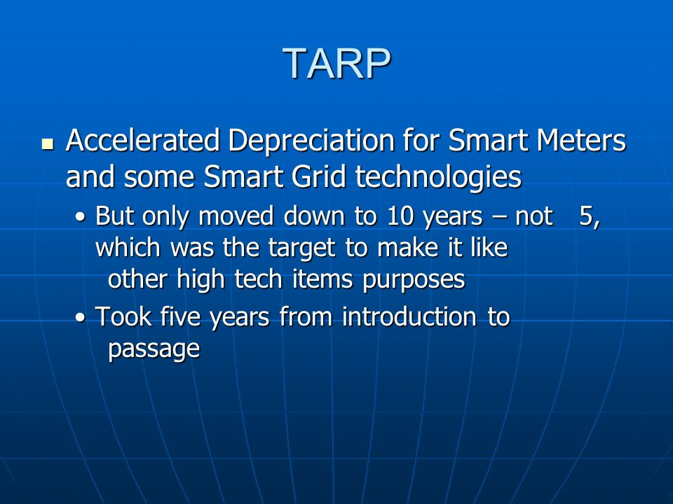TARP Accelerated Depreciation for Smart Meters and some Smart Grid technologies Accelerated Depreciation for Smart Meters and some Smart Grid technologies But only moved down to 10 years – not 5, which was the target to make it like other high tech items purposesBut only moved down to 10 years – not 5, which was the target to make it like other high tech items purposes Took five years from introduction to passageTook five years from introduction to passage