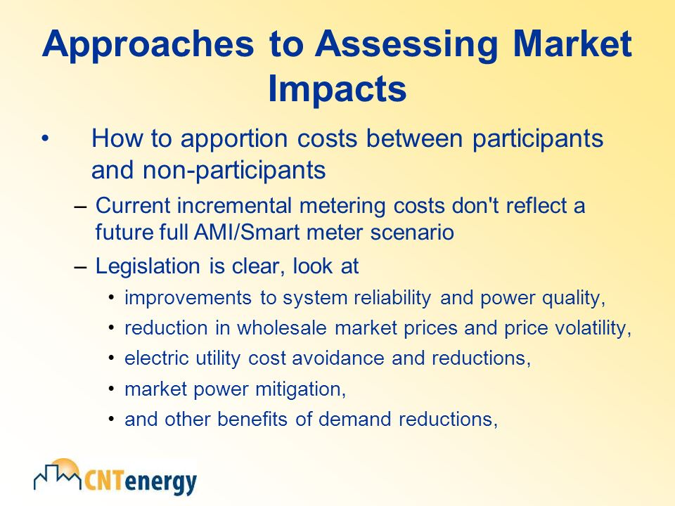 Approaches to Assessing Market Impacts How to apportion costs between participants and non-participants –Current incremental metering costs don t reflect a future full AMI/Smart meter scenario –Legislation is clear, look at improvements to system reliability and power quality, reduction in wholesale market prices and price volatility, electric utility cost avoidance and reductions, market power mitigation, and other benefits of demand reductions,