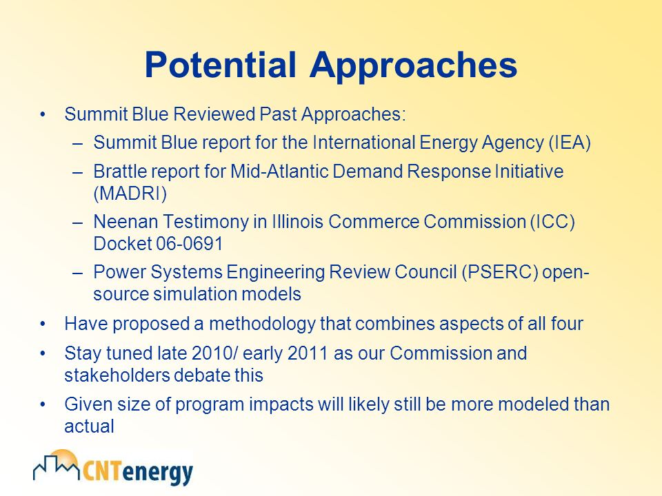 Potential Approaches Summit Blue Reviewed Past Approaches: –Summit Blue report for the International Energy Agency (IEA) –Brattle report for Mid-Atlantic Demand Response Initiative (MADRI) –Neenan Testimony in Illinois Commerce Commission (ICC) Docket –Power Systems Engineering Review Council (PSERC) open- source simulation models Have proposed a methodology that combines aspects of all four Stay tuned late 2010/ early 2011 as our Commission and stakeholders debate this Given size of program impacts will likely still be more modeled than actual