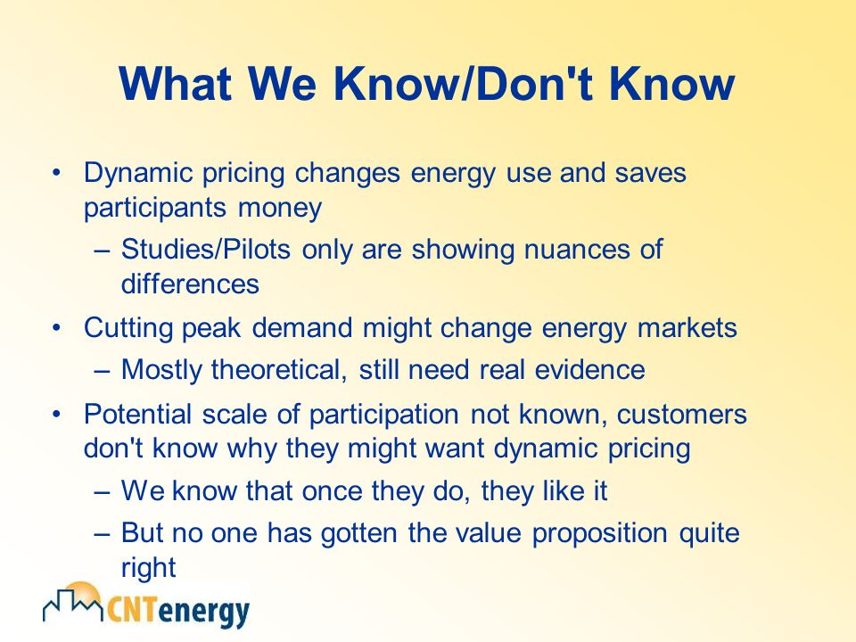 What We Know/Don t Know Dynamic pricing changes energy use and saves participants money –Studies/Pilots only are showing nuances of differences Cutting peak demand might change energy markets –Mostly theoretical, still need real evidence Potential scale of participation not known, customers don t know why they might want dynamic pricing –We know that once they do, they like it –But no one has gotten the value proposition quite right