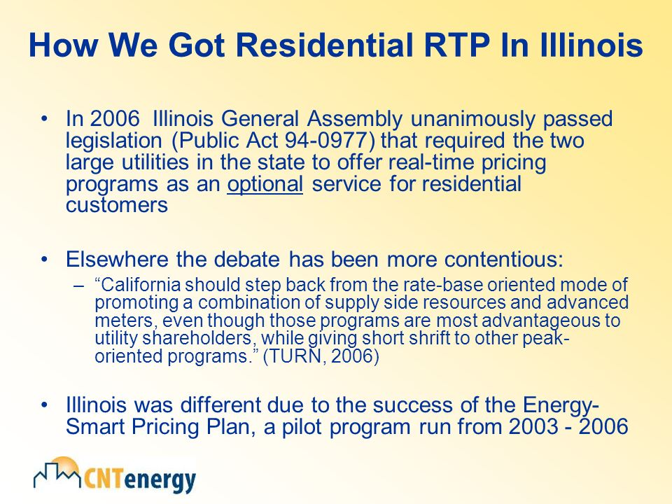 How We Got Residential RTP In Illinois In 2006 Illinois General Assembly unanimously passed legislation (Public Act ) that required the two large utilities in the state to offer real-time pricing programs as an optional service for residential customers Elsewhere the debate has been more contentious: –California should step back from the rate-base oriented mode of promoting a combination of supply side resources and advanced meters, even though those programs are most advantageous to utility shareholders, while giving short shrift to other peak- oriented programs.