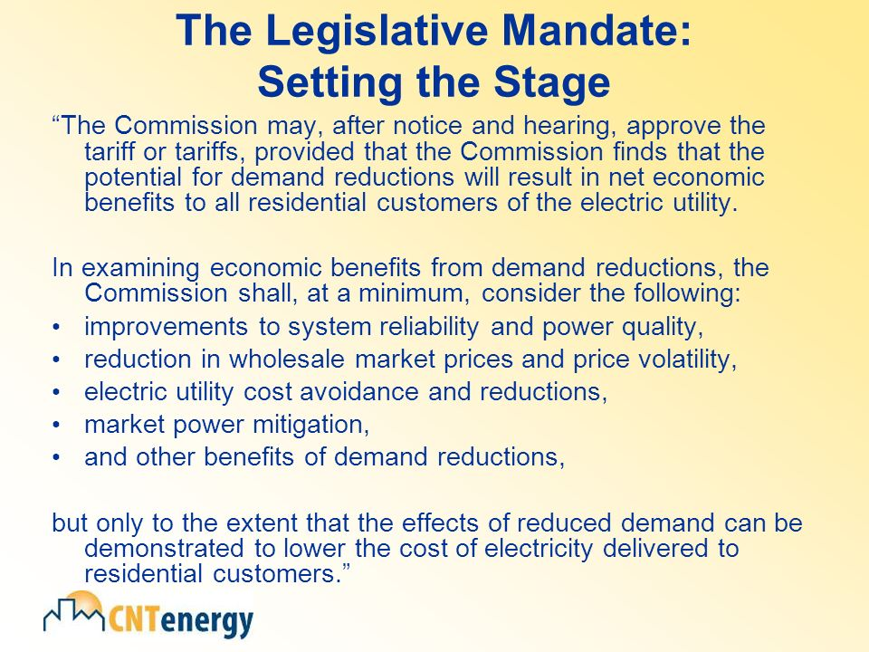 The Legislative Mandate: Setting the Stage The Commission may, after notice and hearing, approve the tariff or tariffs, provided that the Commission finds that the potential for demand reductions will result in net economic benefits to all residential customers of the electric utility.
