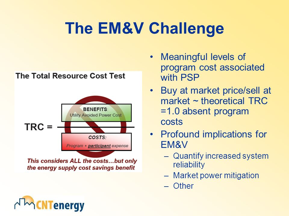 The EM&V Challenge Meaningful levels of program cost associated with PSP Buy at market price/sell at market ~ theoretical TRC =1.0 absent program costs Profound implications for EM&V –Quantify increased system reliability –Market power mitigation –Other
