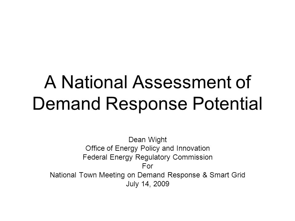 A National Assessment of Demand Response Potential Dean Wight Office of Energy Policy and Innovation Federal Energy Regulatory Commission For National Town Meeting on Demand Response & Smart Grid July 14, 2009