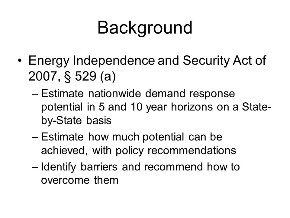 Background Energy Independence and Security Act of 2007, § 529 (a) –Estimate nationwide demand response potential in 5 and 10 year horizons on a State