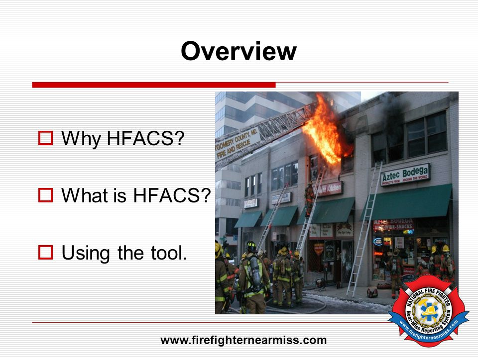 Overview Why HFACS? What is HFACS? Using the tool. www.firefighternearmiss.com
