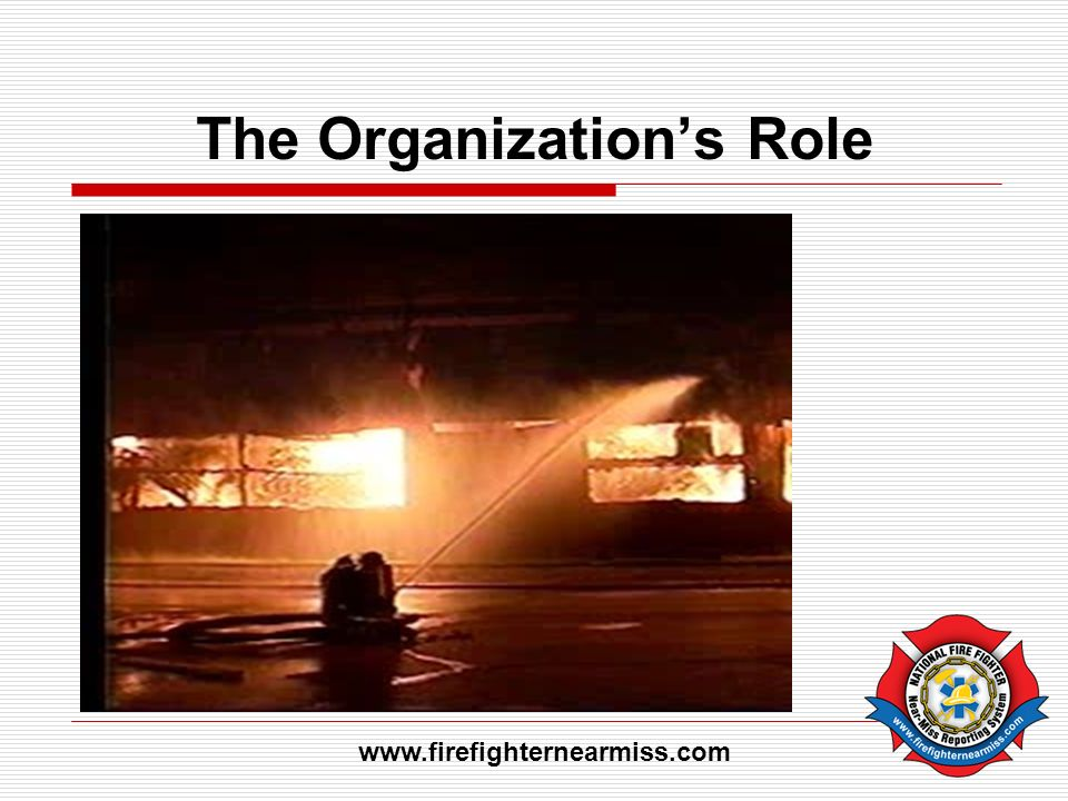 The Organizations Role www.firefighternearmiss.com