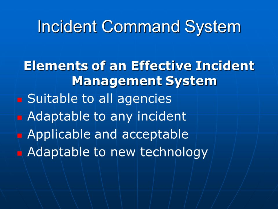 Incident Command System Elements of an Effective Incident Management System Suitable to all agencies Adaptable to any incident Applicable and acceptable Adaptable to new technology