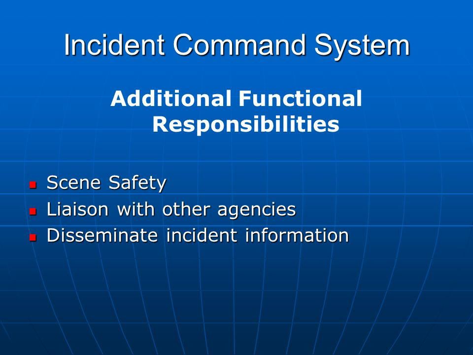 Incident Command System Additional Functional Responsibilities Scene Safety Scene Safety Liaison with other agencies Liaison with other agencies Disseminate incident information Disseminate incident information