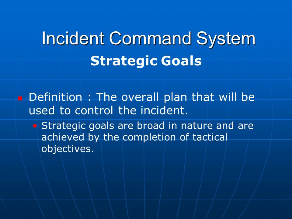 Incident Command System Incident Command System Strategic Goals Definition : The overall plan that will be used to control the incident.