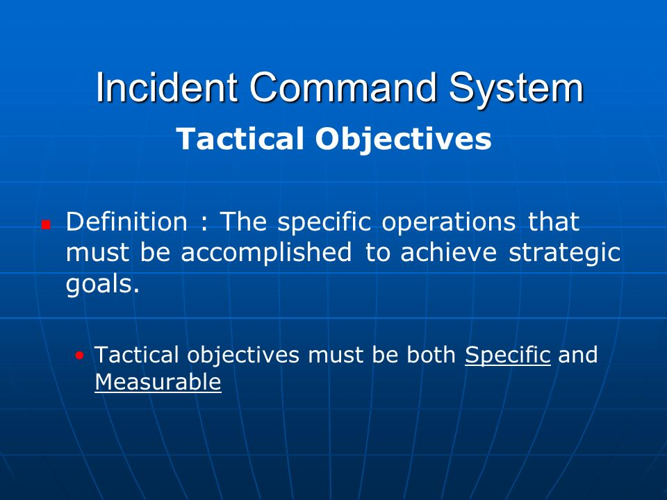 Incident Command System Incident Command System Tactical Objectives Definition : The specific operations that must be accomplished to achieve strategic goals.