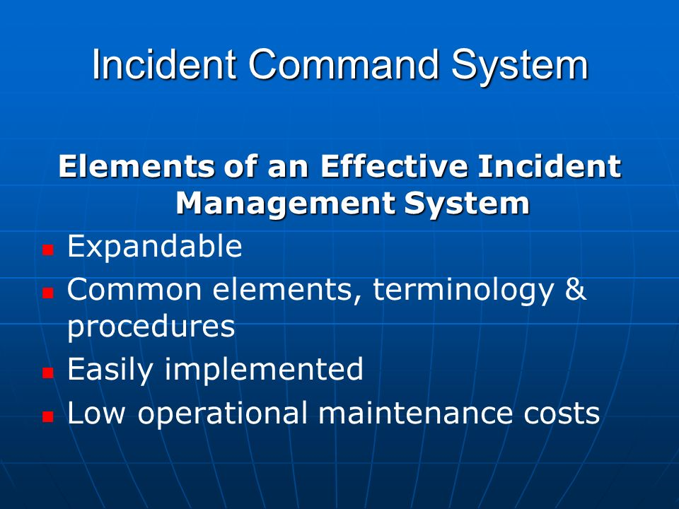 Incident Command System Elements of an Effective Incident Management System Expandable Common elements, terminology & procedures Easily implemented Low operational maintenance costs