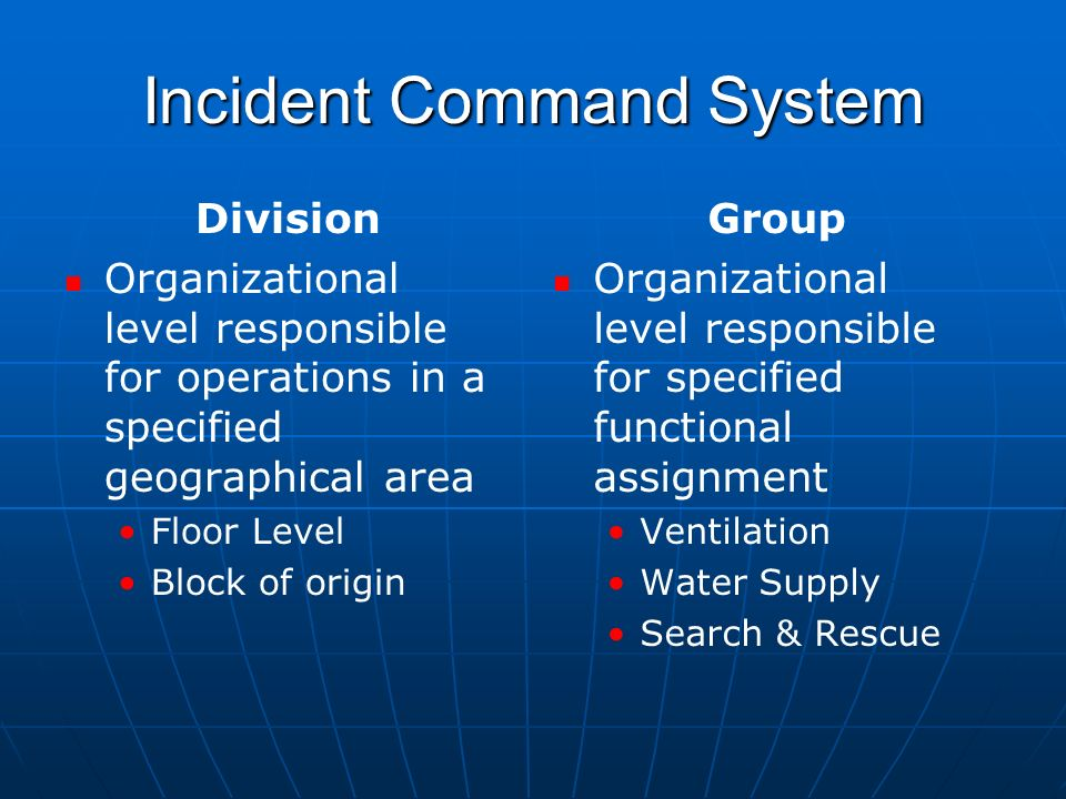 Incident Command System Division Organizational level responsible for operations in a specified geographical area Floor Level Block of origin Group Organizational level responsible for specified functional assignment Ventilation Water Supply Search & Rescue