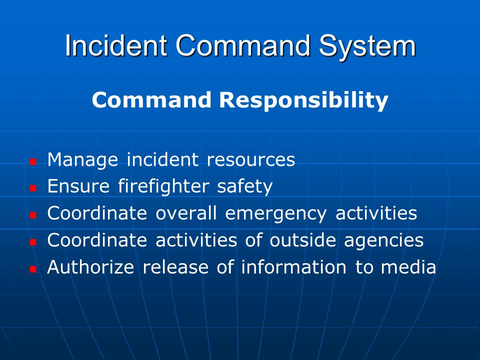 Incident Command System Command Responsibility Manage incident resources Ensure firefighter safety Coordinate overall emergency activities Coordinate activities of outside agencies Authorize release of information to media