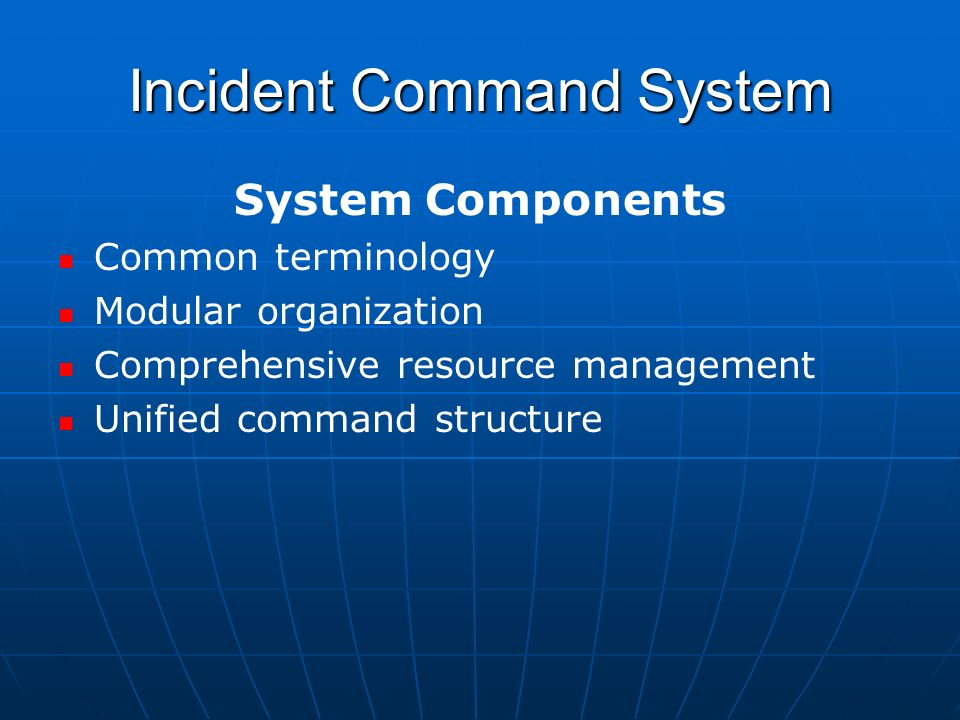 Incident Command System System Components Common terminology Modular organization Comprehensive resource management Unified command structure