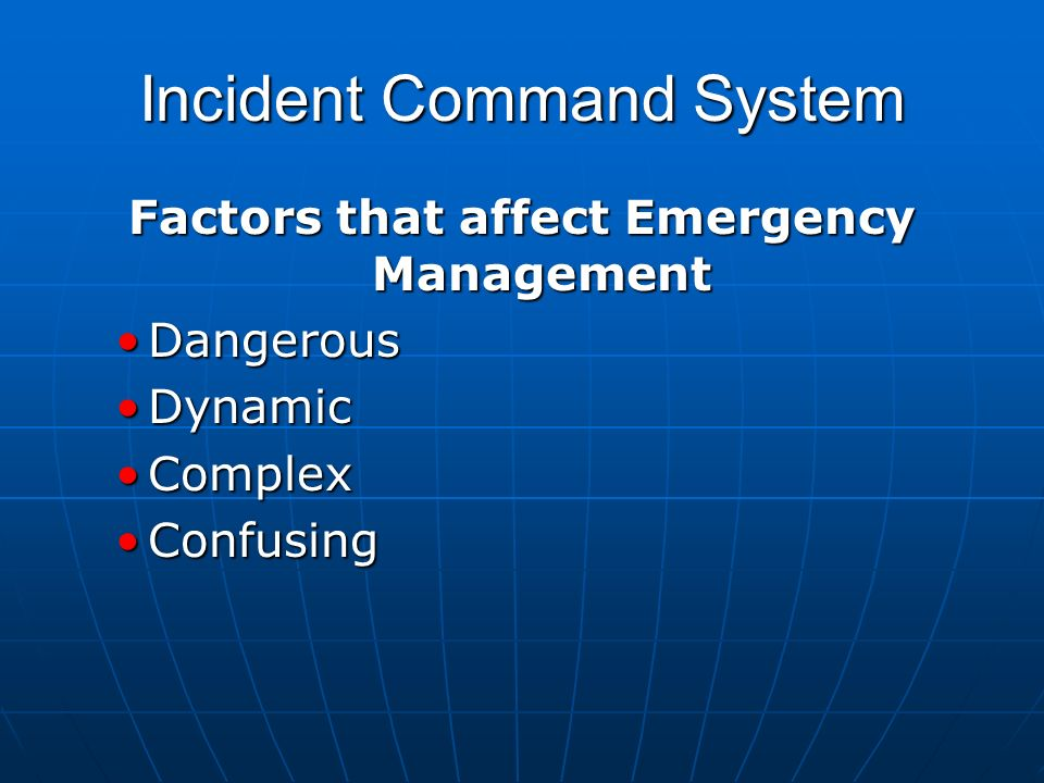 Incident Command System Factors that affect Emergency Management DangerousDangerous DynamicDynamic ComplexComplex ConfusingConfusing