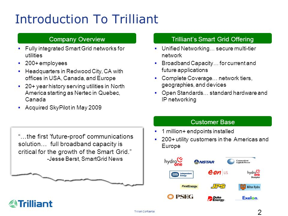 Trilliant Confidential 3 Selected Deployments Largest NAN in North America today 900k+ endpoints installed 485k+ endpoints under network and communicating One of first integrated NAN / HAN projects in North America One of first NAN projects in Europe using RF mesh One of first fully functional Smart Grid networks in North America First integrated NAN / WAN multi-tier network One of first AMI projects delivering TOU billing to all customers 50k WAN units installed in 60+ countries 48k Cellular C&I meters installed across the Americas Operating deployments across network tiers