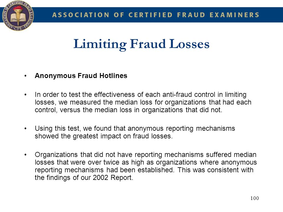 100 Limiting Fraud Losses Anonymous Fraud Hotlines In order to test the effectiveness of each anti-fraud control in limiting losses, we measured the m