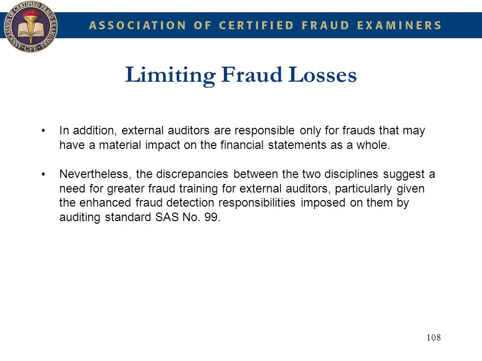 108 Limiting Fraud Losses In addition, external auditors are responsible only for frauds that may have a material impact on the financial statements a